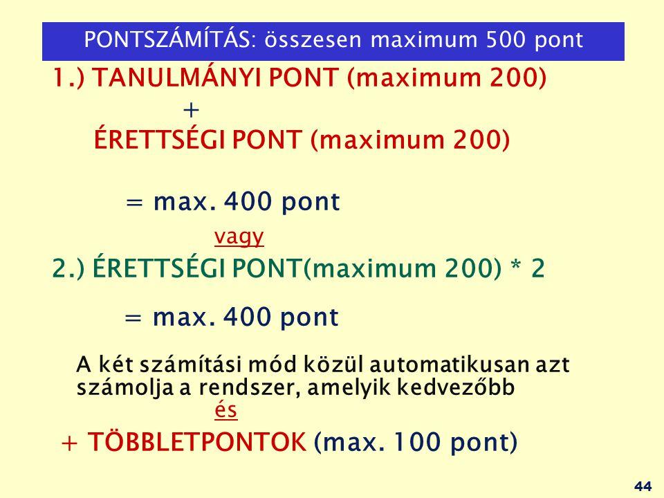 44 PONTSZÁMÍTÁS: összesen maximum 500 pont 1.) TANULMÁNYI PONT (maximum 200) + ÉRETTSÉGI PONT (maximum 200) = max. 400 pont vagy 2.) ÉRETTSÉGI PONT(ma