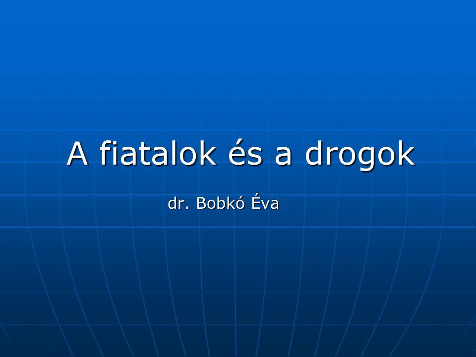 A fiatalok és a drogok A fiatalok és a drogok dr. Bobkó Éva dr. Bobkó Éva