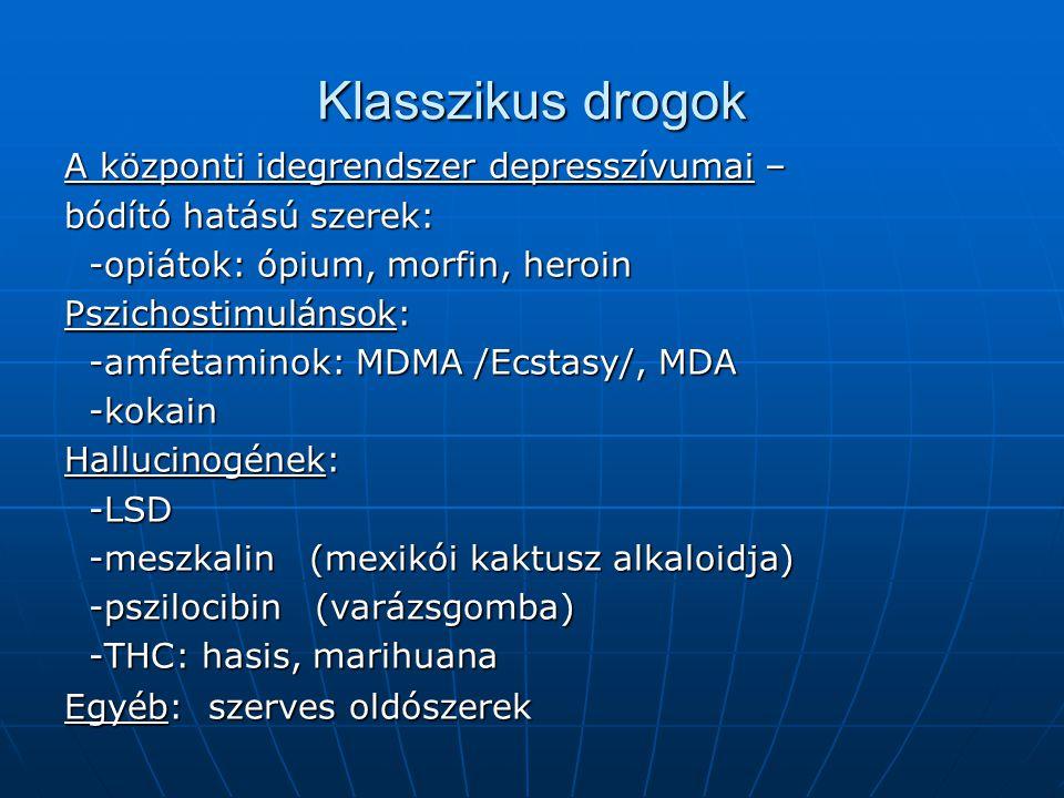 Klasszikus drogok A központi idegrendszer depresszívumai – bódító hatású szerek: -opiátok: ópium, morfin, heroin -opiátok: ópium, morfin, heroin Pszichostimulánsok: -amfetaminok: MDMA /Ecstasy/, MDA -amfetaminok: MDMA /Ecstasy/, MDA -kokain -kokain Hallucinogének: -LSD -LSD -meszkalin (mexikói kaktusz alkaloidja) -meszkalin (mexikói kaktusz alkaloidja) -pszilocibin (varázsgomba) -pszilocibin (varázsgomba) -THC: hasis, marihuana -THC: hasis, marihuana Egyéb: szerves oldószerek