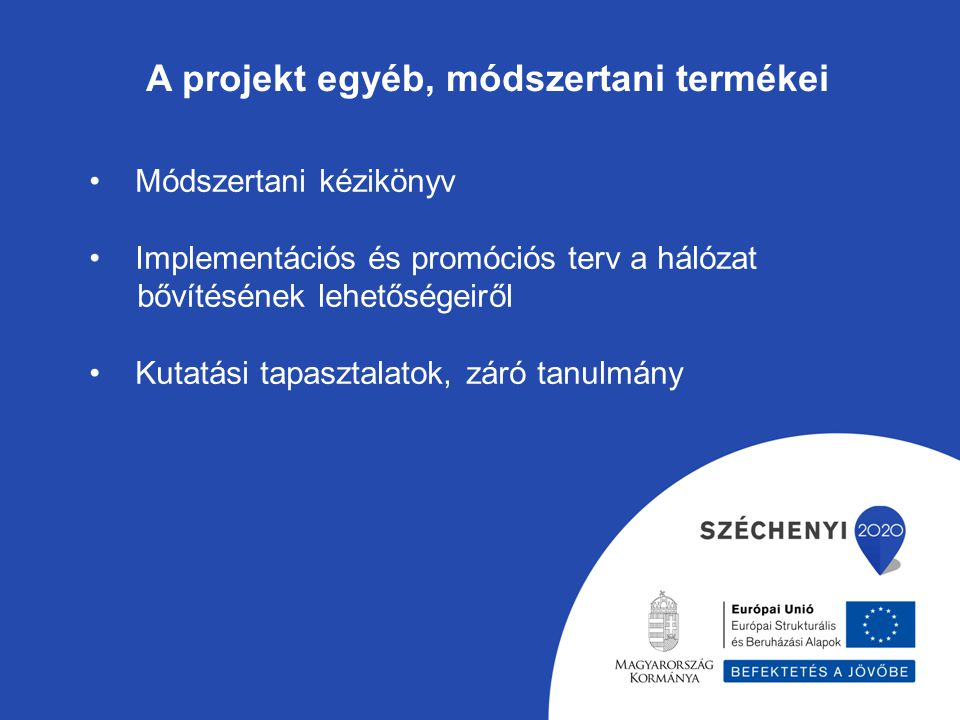 A projekt egyéb, módszertani termékei Módszertani kézikönyv Implementációs és promóciós terv a hálózat bővítésének lehetőségeiről Kutatási tapasztalat