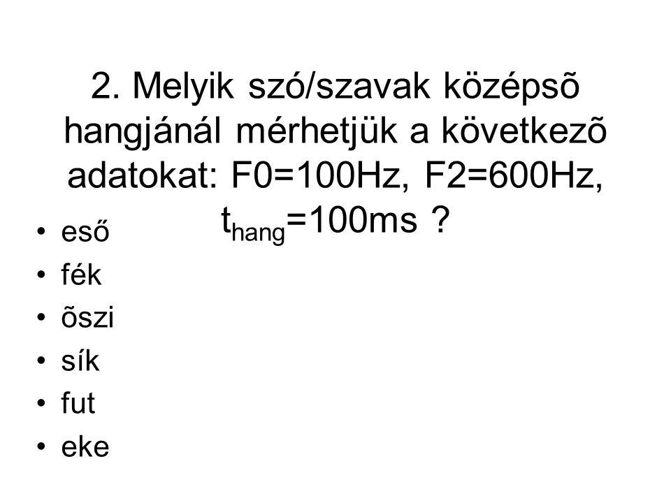 2. Melyik szó/szavak középsõ hangjánál mérhetjük a következõ adatokat: F0=100Hz, F2=600Hz, t hang =100ms ? eső fék õszi sík fut eke