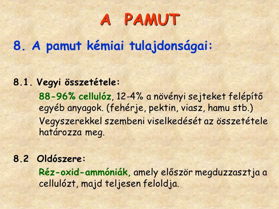 A PAMUT 8. A pamut kémiai tulajdonságai: 8.1. Vegyi összetétele: 88-96% cellulóz, 12-4% a növényi sejteket felépítő egyéb anyagok. (fehérje, pektin, v