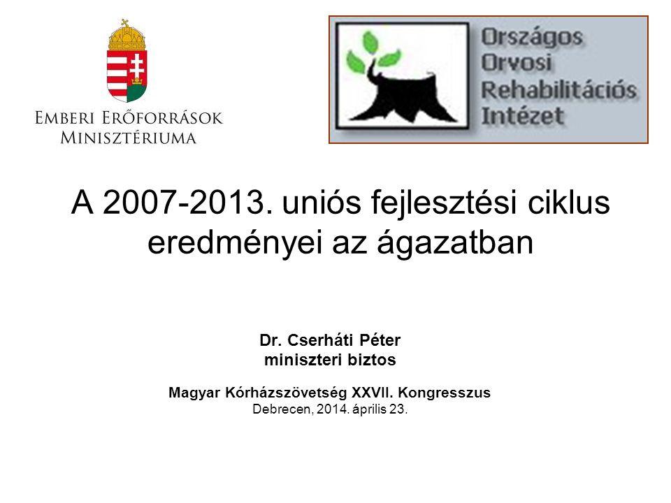 A 2007-2013. uniós fejlesztési ciklus eredményei az ágazatban Dr. Cserháti Péter miniszteri biztos Magyar Kórházszövetség XXVII. Kongresszus Debrecen,
