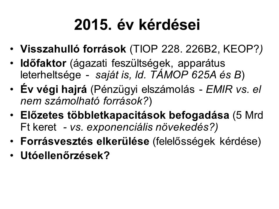 2015. év kérdései Visszahulló források (TIOP 228. 226B2, KEOP?) Időfaktor (ágazati feszültségek, apparátus leterheltsége - saját is, ld. TÁMOP 625A és