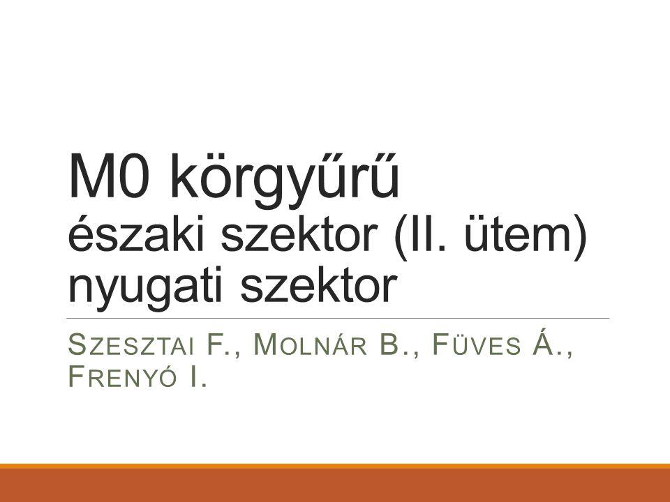 M0 körgyűrű északi szektor (II. ütem) nyugati szektor S ZESZTAI F., M OLNÁR B., F ÜVES Á., F RENYÓ I.