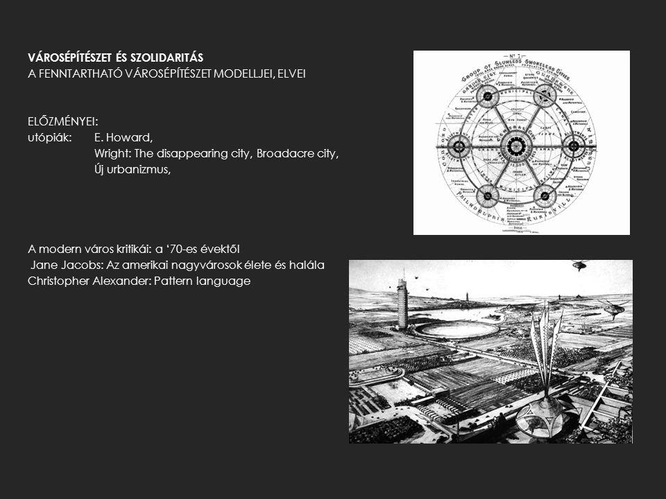 VÁROSÉPÍTÉSZET ÉS SZOLIDARITÁS A FENNTARTHATÓ VÁROSÉPÍTÉSZET MODELLJEI, ELVEI ELŐZMÉNYEI: utópiák: E. Howard, Wright: The disappearing city, Broadacre