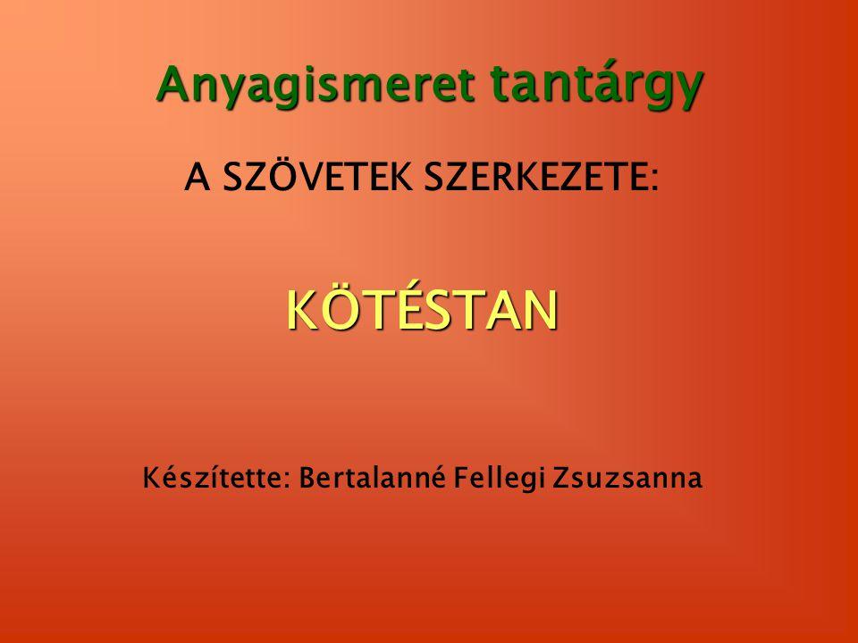 Anyagismeret tantárgy A SZÖVETEK SZERKEZETE:KÖTÉSTAN Készítette: Bertalanné Fellegi Zsuzsanna