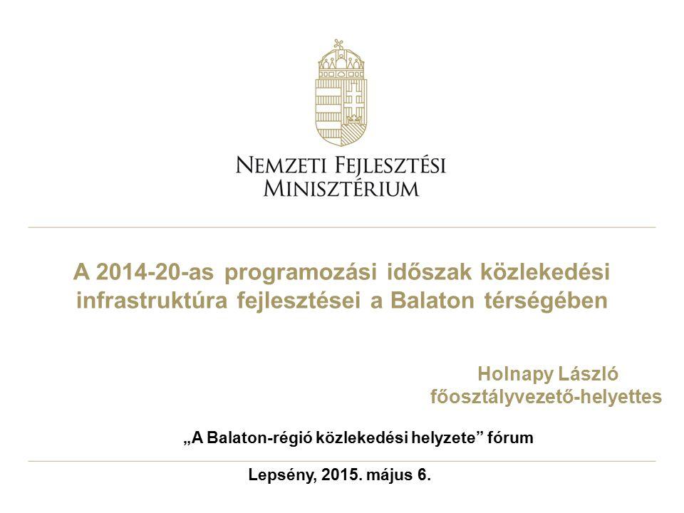 """A 2014-20-as programozási időszak közlekedési infrastruktúra fejlesztései a Balaton térségében Lepsény, 2015. május 6. """"A Balaton-régió közlekedési he"""