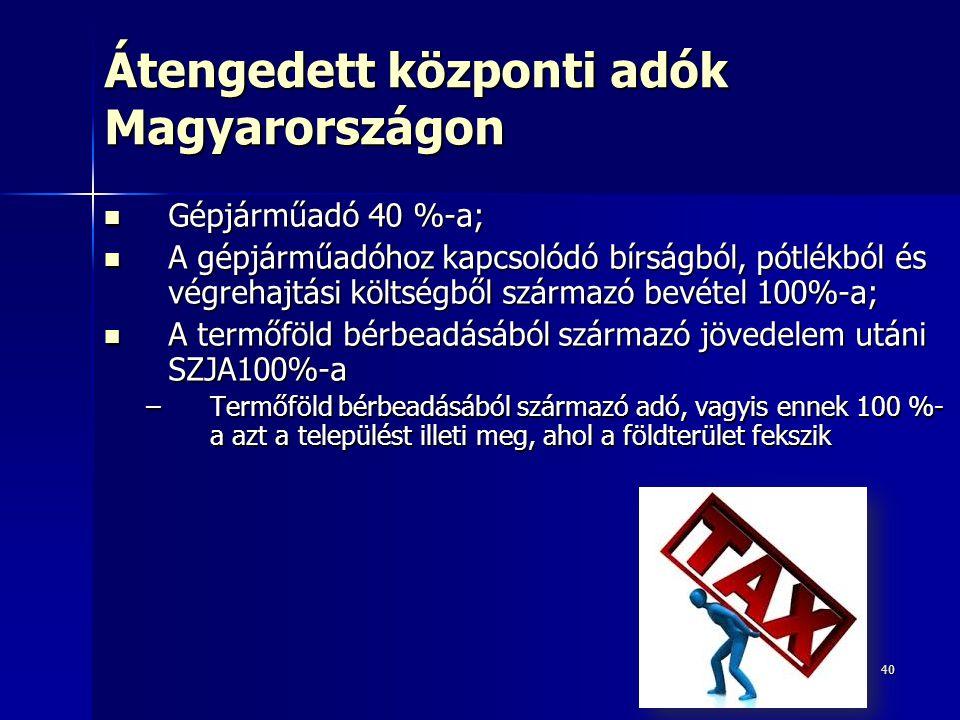 40 Átengedett központi adók Magyarországon Gépjárműadó 40 %-a; Gépjárműadó 40 %-a; A gépjárműadóhoz kapcsolódó bírságból, pótlékból és végrehajtási költségből származó bevétel 100%-a; A gépjárműadóhoz kapcsolódó bírságból, pótlékból és végrehajtási költségből származó bevétel 100%-a; A termőföld bérbeadásából származó jövedelem utáni SZJA100%-a A termőföld bérbeadásából származó jövedelem utáni SZJA100%-a –Termőföld bérbeadásából származó adó, vagyis ennek 100 %- a azt a települést illeti meg, ahol a földterület fekszik
