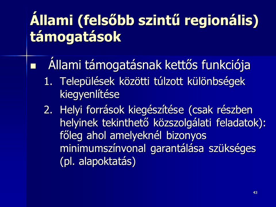 43 Állami (felsőbb szintű regionális) támogatások Állami támogatásnak kettős funkciója Állami támogatásnak kettős funkciója 1.Települések közötti túlzott különbségek kiegyenlítése 2.Helyi források kiegészítése (csak részben helyinek tekinthető közszolgálati feladatok): főleg ahol amelyeknél bizonyos minimumszínvonal garantálása szükséges (pl.