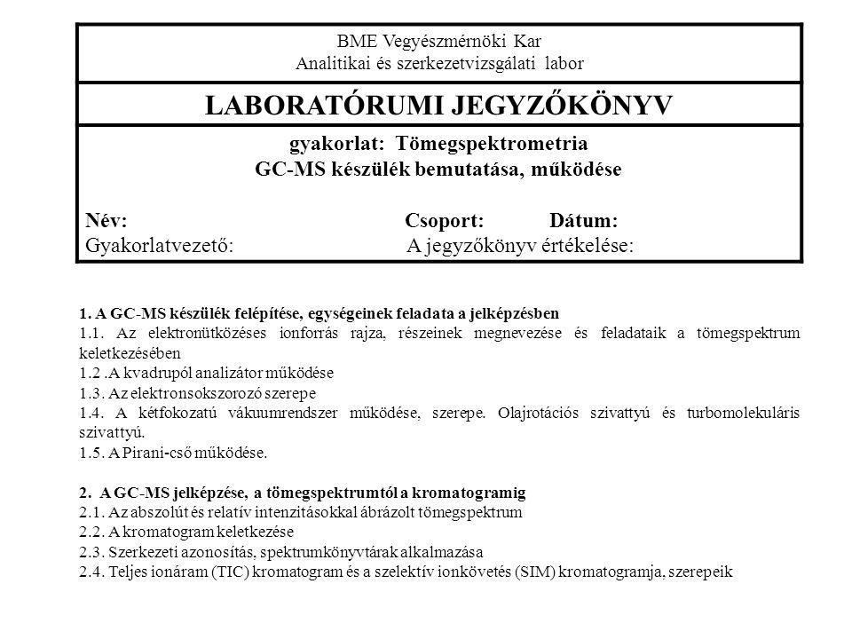 BME Vegyészmérnöki Kar Analitikai és szerkezetvizsgálati labor LABORATÓRUMI JEGYZŐKÖNYV gyakorlat: Tömegspektrometria GC-MS készülék bemutatása, működése Név: Csoport: Dátum: Gyakorlatvezető: A jegyzőkönyv értékelése: 1.