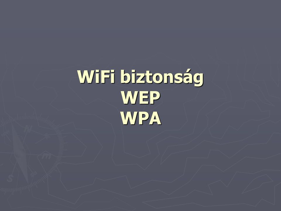 WEP  Wired Equivalent Privacy  A cél egy - különösebb biztonsági elemeket nem tartalmazó - vezetékes hálózathoz hasonló biztonság megteremtése  A WEP nem tekinthető biztonságos megoldásnak, még a kitűzött – nem feltétlenül magas – követelményeknek sem felel meg  A legtöbb forgalomban lévő WiFi eszköz támogatja a WEP-et  Két eleme:  Hitelesítés  Titkosítás