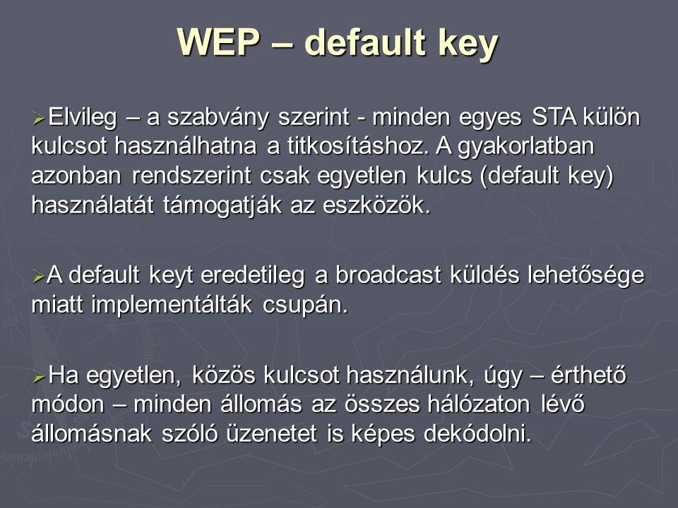 WEP – default key  Elvileg – a szabvány szerint - minden egyes STA külön kulcsot használhatna a titkosításhoz. A gyakorlatban azonban rendszerint csa