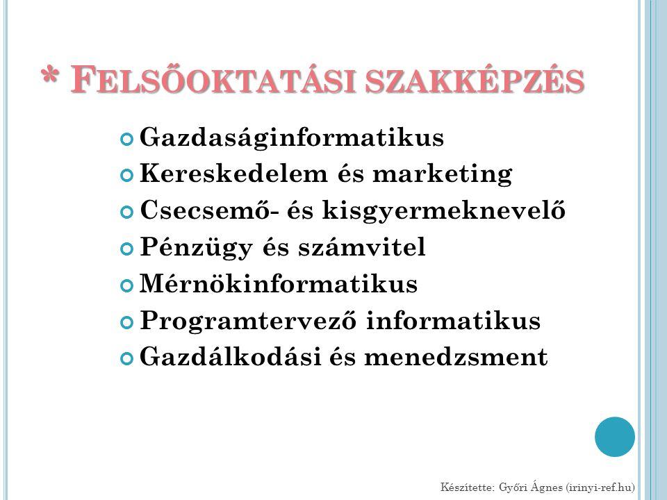 * F ELSŐOKTATÁSI SZAKKÉPZÉS Gazdaságinformatikus Kereskedelem és marketing Csecsemő- és kisgyermeknevelő Pénzügy és számvitel Mérnökinformatikus Programtervező informatikus Gazdálkodási és menedzsment Készítette: Győri Ágnes (irinyi-ref.hu)