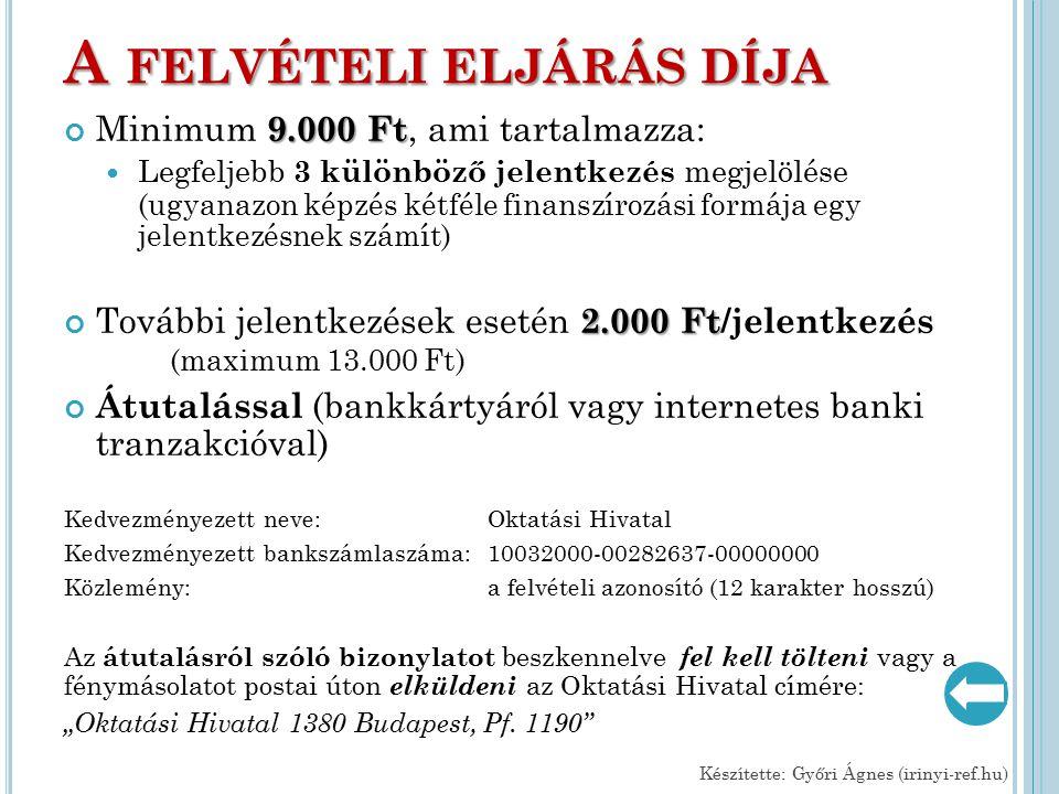"""A FELVÉTELI ELJÁRÁS DÍJA 9.000 Ft Minimum 9.000 Ft, ami tartalmazza: Legfeljebb 3 különböző jelentkezés megjelölése (ugyanazon képzés kétféle finanszírozási formája egy jelentkezésnek számít) 2.000 Ft További jelentkezések esetén 2.000 Ft/jelentkezés (maximum 13.000 Ft) Átutalással (bankkártyáról vagy internetes banki tranzakcióval) Kedvezményezett neve: Oktatási Hivatal Kedvezményezett bankszámlaszáma: 10032000-00282637-00000000 Közlemény:a felvételi azonosító (12 karakter hosszú) Az átutalásról szóló bizonylatot beszkennelve fel kell tölteni vagy a fénymásolatot postai úton elküldeni az Oktatási Hivatal címére: """"Oktatási Hivatal 1380 Budapest, Pf."""