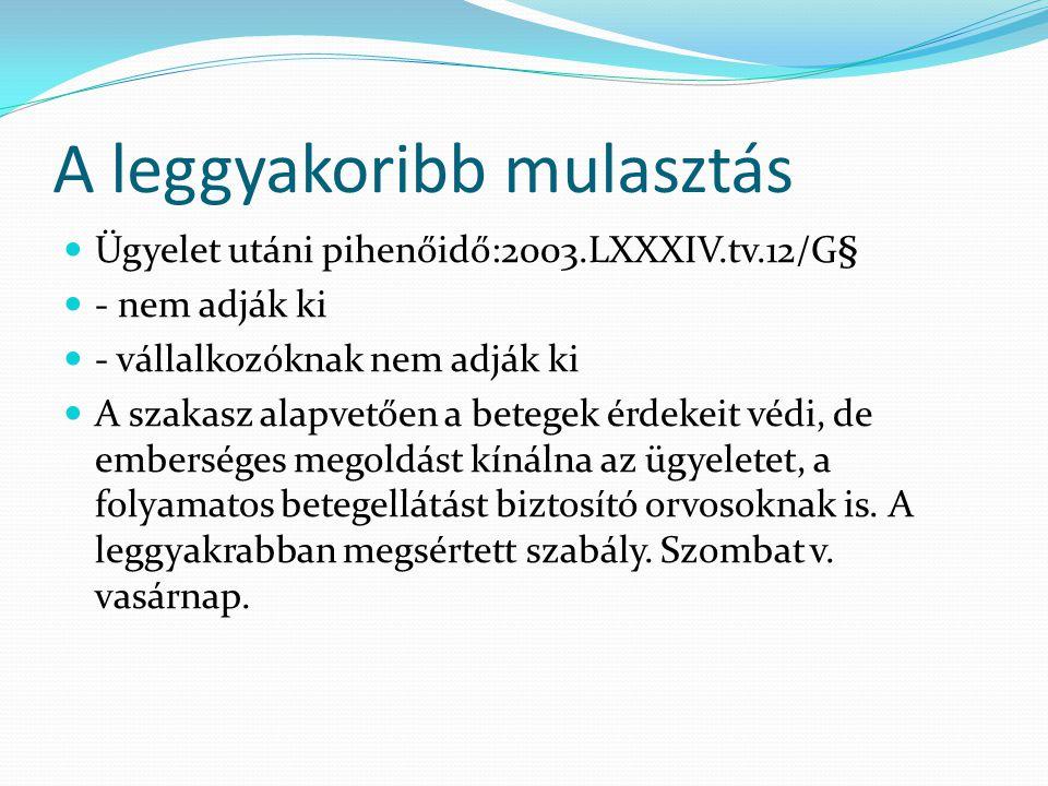 A leggyakoribb mulasztás Ügyelet utáni pihenőidő:2003.LXXXIV.tv.12/G§ - nem adják ki - vállalkozóknak nem adják ki A szakasz alapvetően a betegek érdekeit védi, de emberséges megoldást kínálna az ügyeletet, a folyamatos betegellátást biztosító orvosoknak is.