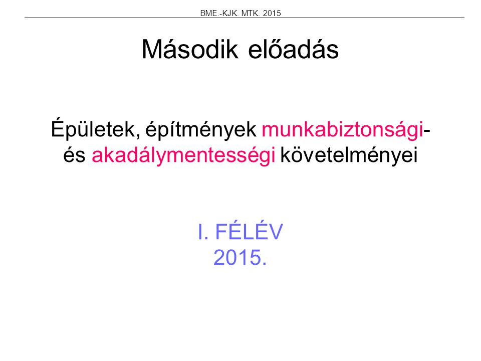 Második előadás Épületek, építmények munkabiztonsági- és akadálymentességi követelményei I. FÉLÉV 2015. BME.-KJK. MTK. 2015