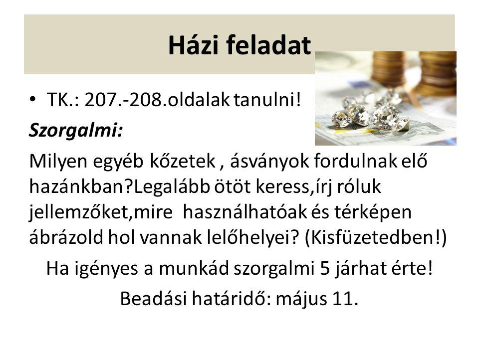 Házi feladat TK.: 207.-208.oldalak tanulni! Szorgalmi: Milyen egyéb kőzetek, ásványok fordulnak elő hazánkban?Legalább ötöt keress,írj róluk jellemzők