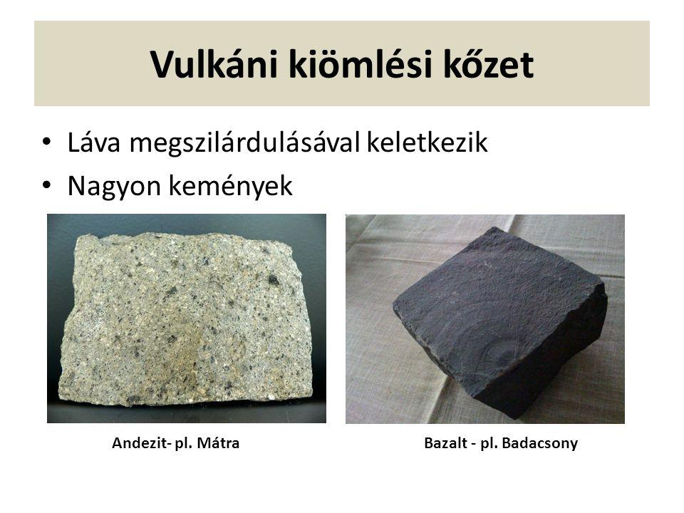 Vulkáni kiömlési kőzet Láva megszilárdulásával keletkezik Nagyon kemények Andezit- pl. MátraBazalt - pl. Badacsony