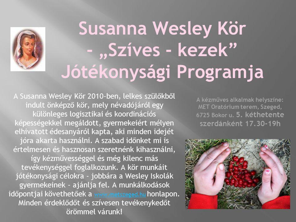 """Susanna Wesley Kör - """"Szíves - kezek Jótékonysági Programja A Susanna Wesley Kör 2010-ben, lelkes szülőkből indult önképző kör, mely névadójáról egy különleges logisztikai és koordinációs képességekkel megáldott, gyermekeiért mélyen elhivatott édesanyáról kapta, aki minden idejét jóra akarta használni."""