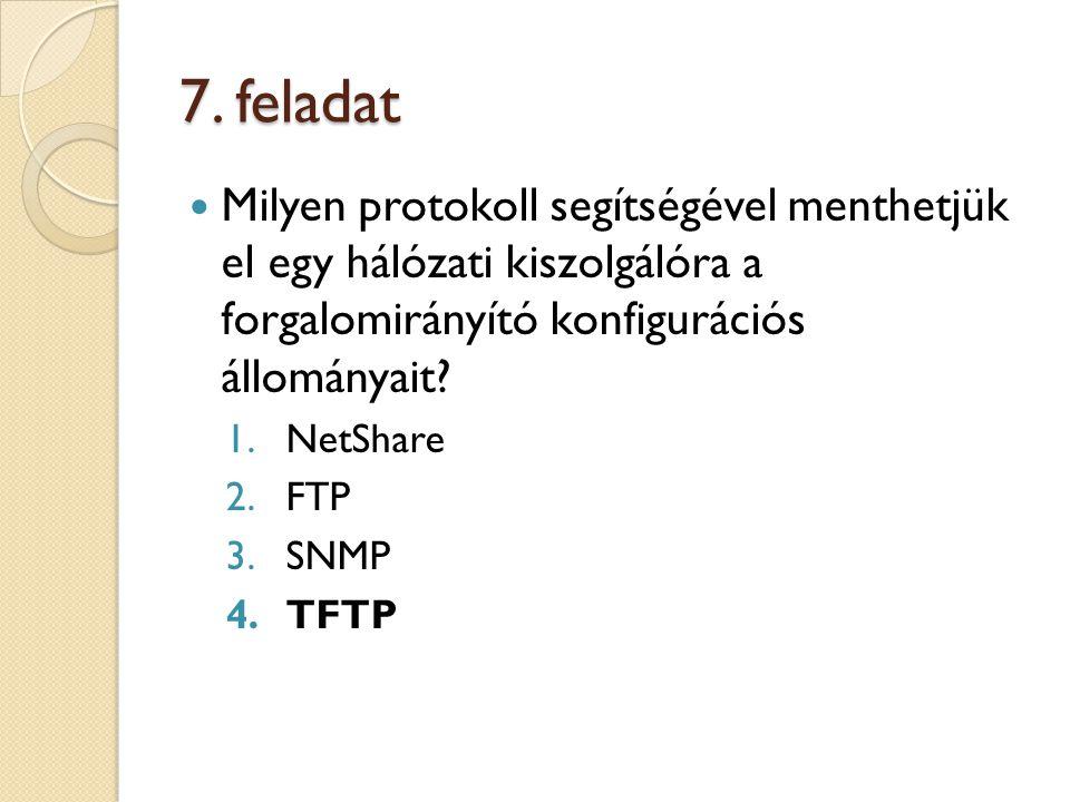 7. feladat Milyen protokoll segítségével menthetjük el egy hálózati kiszolgálóra a forgalomirányító konfigurációs állományait? 1.NetShare 2.FTP 3.SNMP