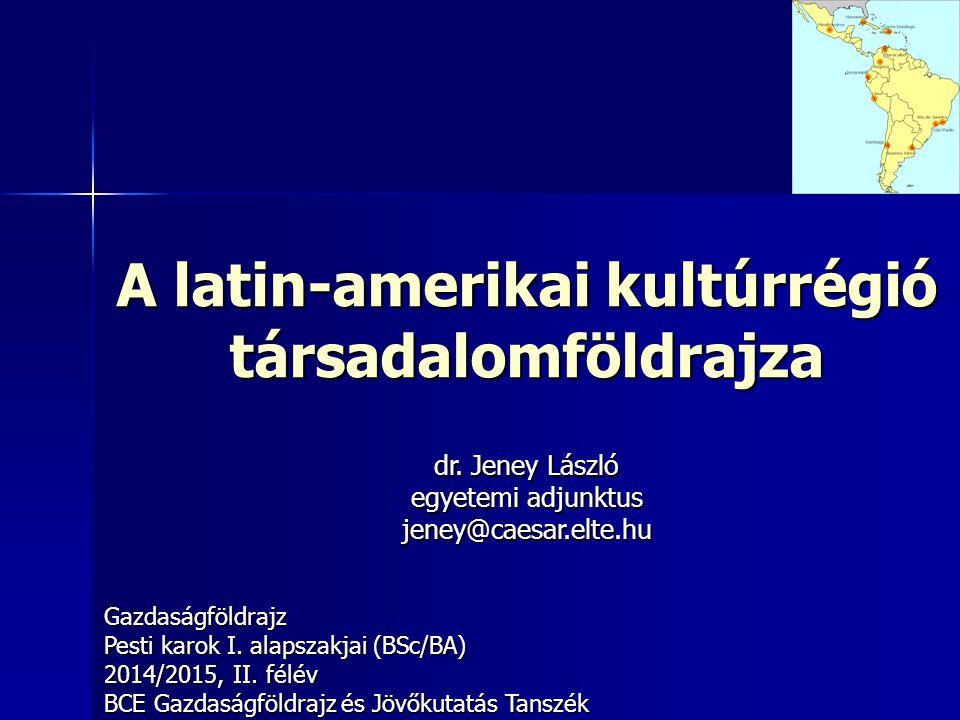 A latin-amerikai kultúrrégió társadalomföldrajza Gazdaságföldrajz Pesti karok I. alapszakjai (BSc/BA) 2014/2015, II. félév BCE Gazdaságföldrajz és Jöv