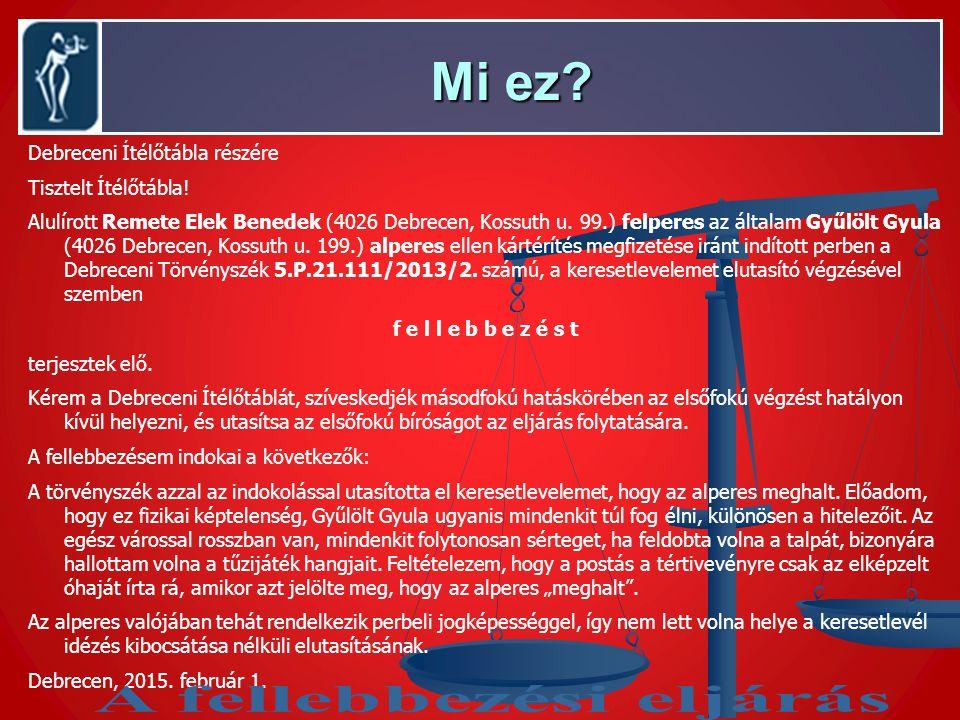 Mi ez? Mi ez? Debreceni Ítélőtábla részére Tisztelt Ítélőtábla! Alulírott Remete Elek Benedek (4026 Debrecen, Kossuth u. 99.) felperes az általam Gyűl