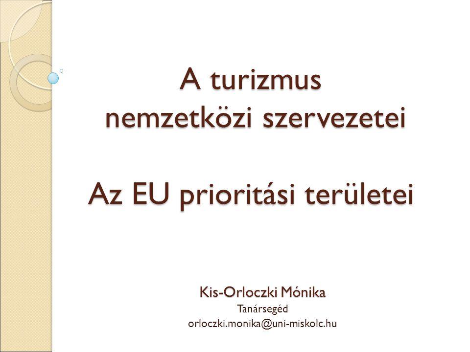A turizmus nemzetközi szervezetei Az EU prioritási területei Kis-Orloczki Mónika Tanársegéd orloczki.monika@uni-miskolc.hu