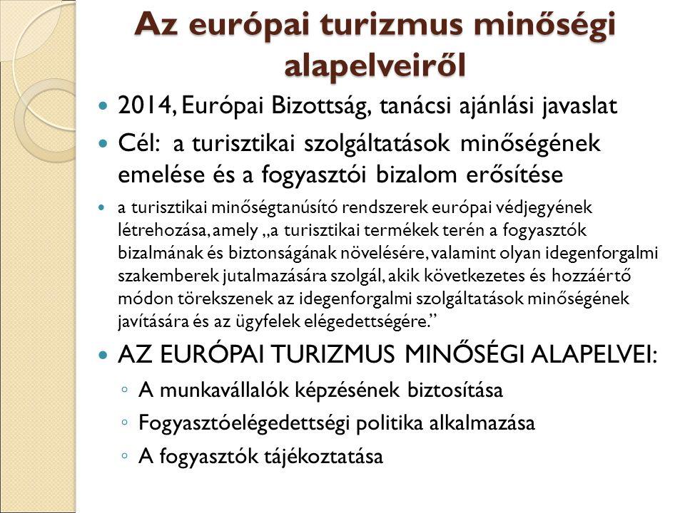 """Az európai turizmus minőségi alapelveiről 2014, Európai Bizottság, tanácsi ajánlási javaslat Cél: a turisztikai szolgáltatások minőségének emelése és a fogyasztói bizalom erősítése a turisztikai minőségtanúsító rendszerek európai védjegyének létrehozása, amely """"a turisztikai termékek terén a fogyasztók bizalmának és biztonságának növelésére, valamint olyan idegenforgalmi szakemberek jutalmazására szolgál, akik következetes és hozzáértő módon törekszenek az idegenforgalmi szolgáltatások minőségének javítására és az ügyfelek elégedettségére. AZ EURÓPAI TURIZMUS MINŐSÉGI ALAPELVEI: ◦ A munkavállalók képzésének biztosítása ◦ Fogyasztóelégedettségi politika alkalmazása ◦ A fogyasztók tájékoztatása"""