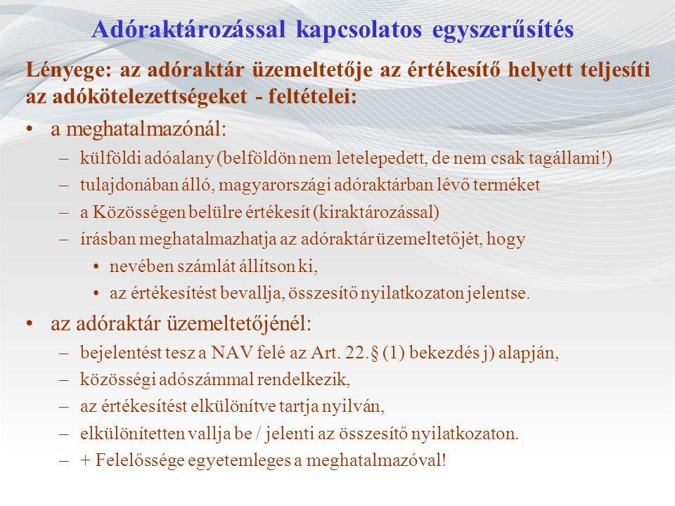 Adóraktározással kapcsolatos egyszerűsítés Lényege: az adóraktár üzemeltetője az értékesítő helyett teljesíti az adókötelezettségeket - feltételei: a meghatalmazónál: –külföldi adóalany (belföldön nem letelepedett, de nem csak tagállami!) –tulajdonában álló, magyarországi adóraktárban lévő terméket –a Közösségen belülre értékesít (kiraktározással) –írásban meghatalmazhatja az adóraktár üzemeltetőjét, hogy nevében számlát állítson ki, az értékesítést bevallja, összesítő nyilatkozaton jelentse.