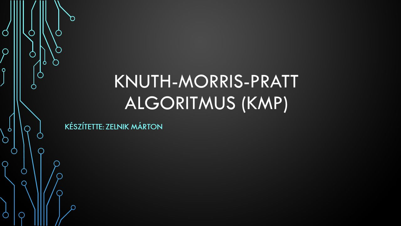 KNUTH-MORRIS-PRATT ALGORITMUS (KMP) KÉSZÍTETTE: ZELNIK MÁRTON