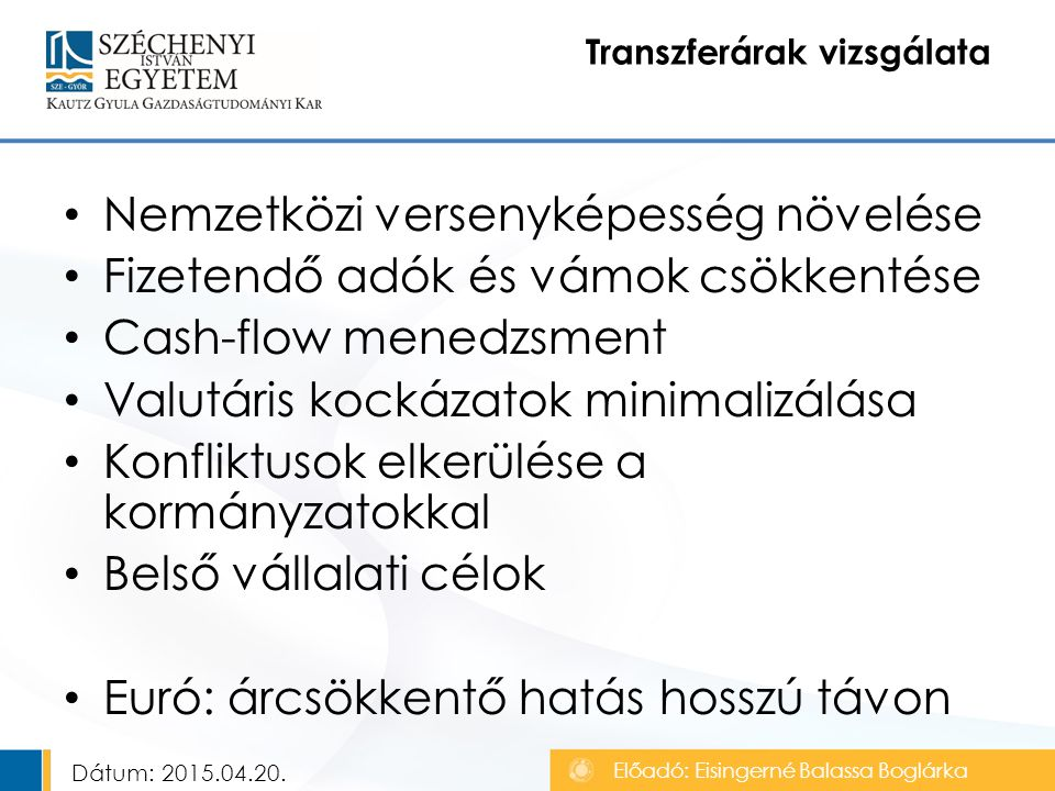 Nemzetközi versenyképesség növelése Fizetendő adók és vámok csökkentése Cash-flow menedzsment Valutáris kockázatok minimalizálása Konfliktusok elkerülése a kormányzatokkal Belső vállalati célok Euró: árcsökkentő hatás hosszú távon Transzferárak vizsgálata Előadó: Eisingerné Balassa Boglárka Dátum: 2015.04.20.