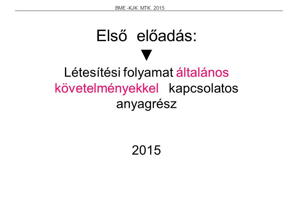 Első előadás: ▼ Létesítési folyamat általános követelményekkel kapcsolatos anyagrész 2015 BME.-KJK. MTK. 2015