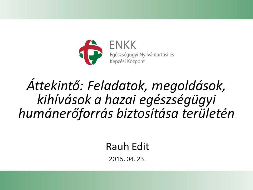 Áttekintő: Feladatok, megoldások, kihívások a hazai egészségügyi humánerőforrás biztosítása területén Rauh Edit 2015. 04. 23.