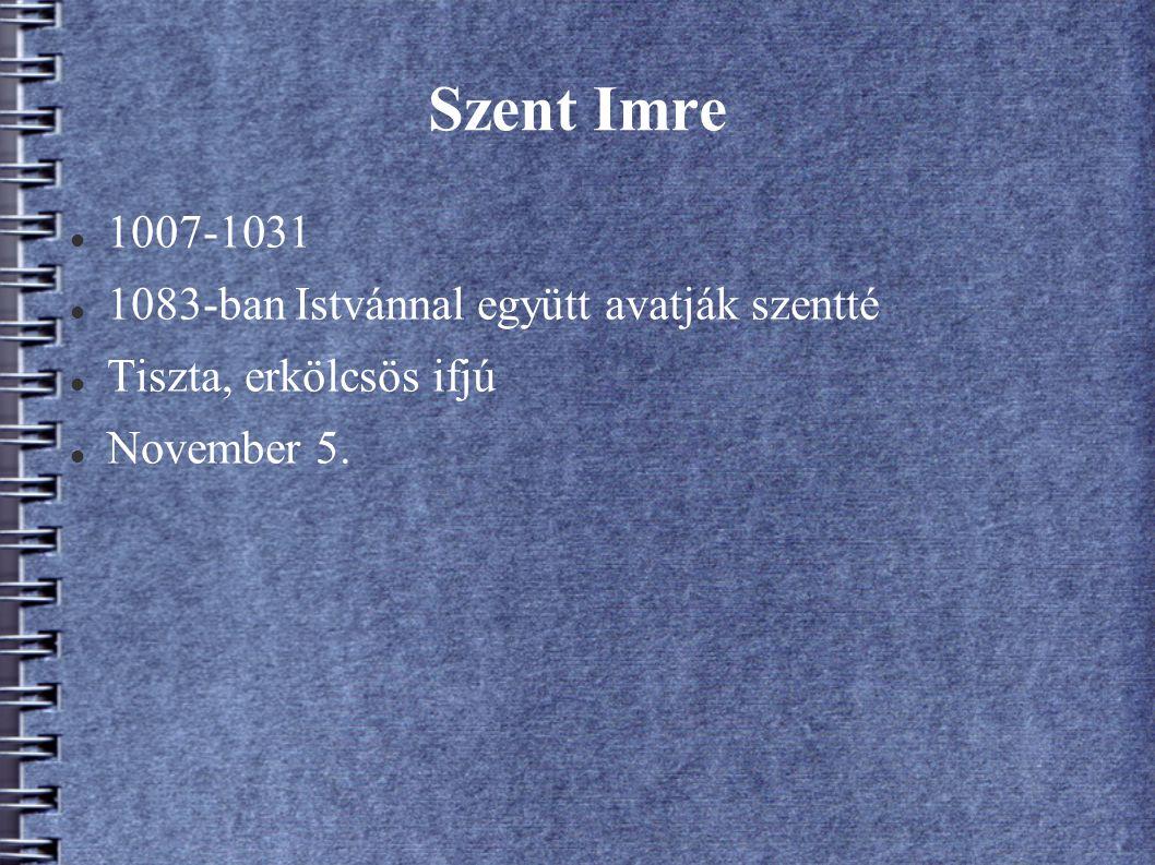 Szent Imre 1007-1031 1083-ban Istvánnal együtt avatják szentté Tiszta, erkölcsös ifjú November 5.