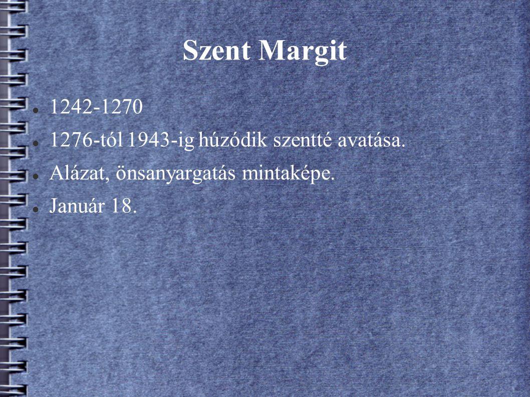 Szent Margit 1242-1270 1276-tól 1943-ig húzódik szentté avatása. Alázat, önsanyargatás mintaképe. Január 18.