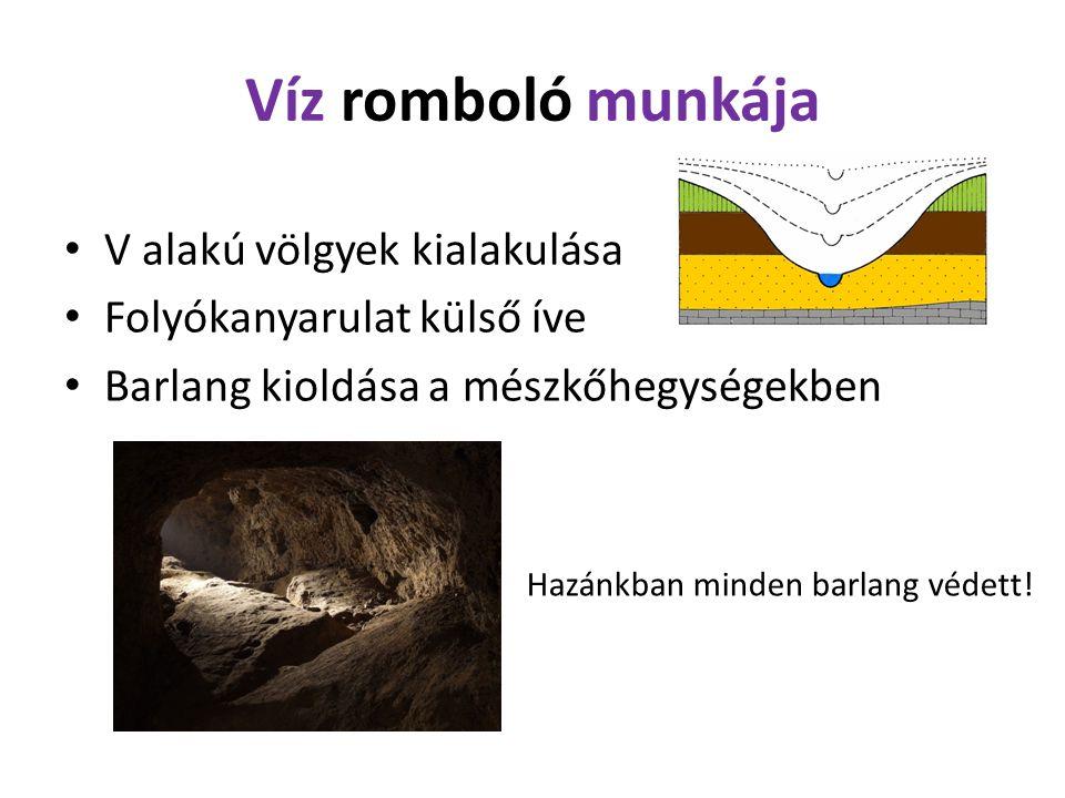 Víz romboló munkája V alakú völgyek kialakulása Folyókanyarulat külső íve Barlang kioldása a mészkőhegységekben Hazánkban minden barlang védett!