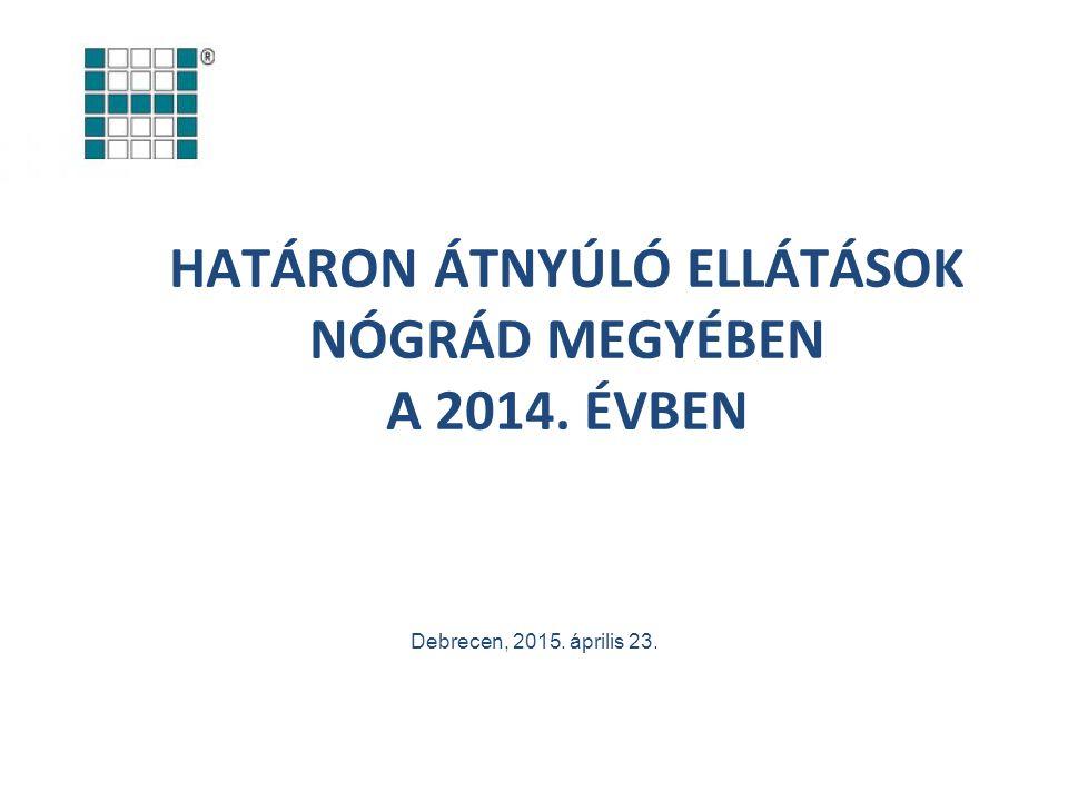 HATÁRON ÁTNYÚLÓ ELLÁTÁSOK NÓGRÁD MEGYÉBEN A 2014. ÉVBEN Debrecen, 2015. április 23.