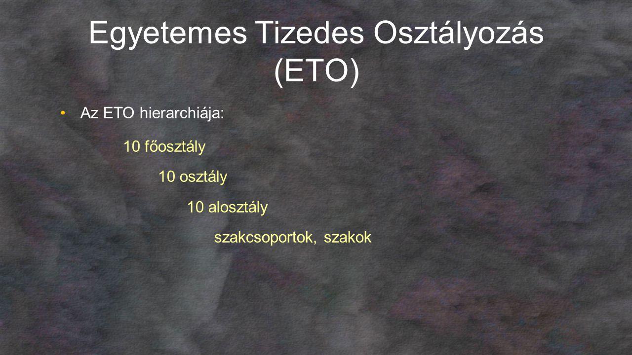 Egyetemes Tizedes Osztályozás (ETO) Az ETO hierarchiája: 10 főosztály 10 osztály 10 alosztály szakcsoportok, szakok