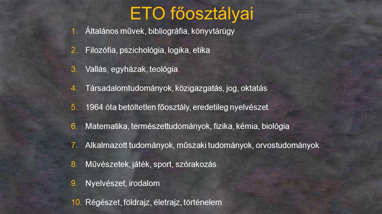 ETO főosztályai 1.Általános művek, bibliográfia, könyvtárügy 2.Filozófia, pszichológia, logika, etika 3.Vallás, egyházak, teológia 4.Társadalomtudomán