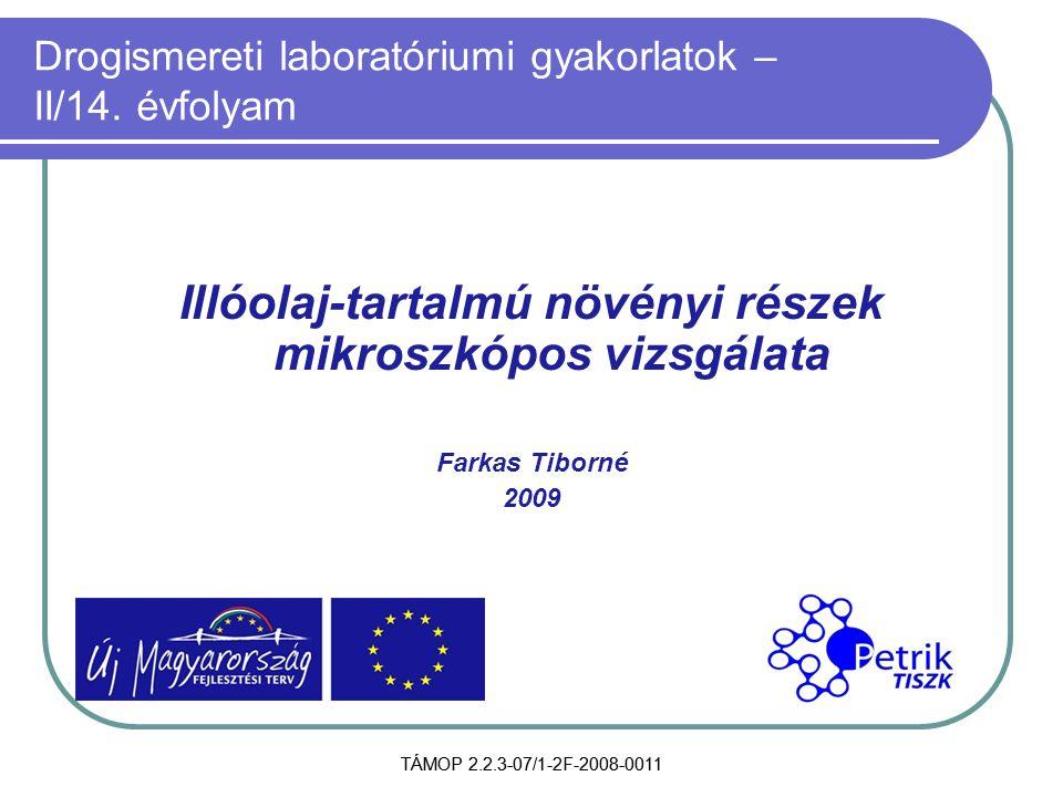 TÁMOP 2.2.3-07/1-2F-2008-0011 Drogismereti laboratóriumi gyakorlatok – II/14. évfolyam Illóolaj-tartalmú növényi részek mikroszkópos vizsgálata Farkas