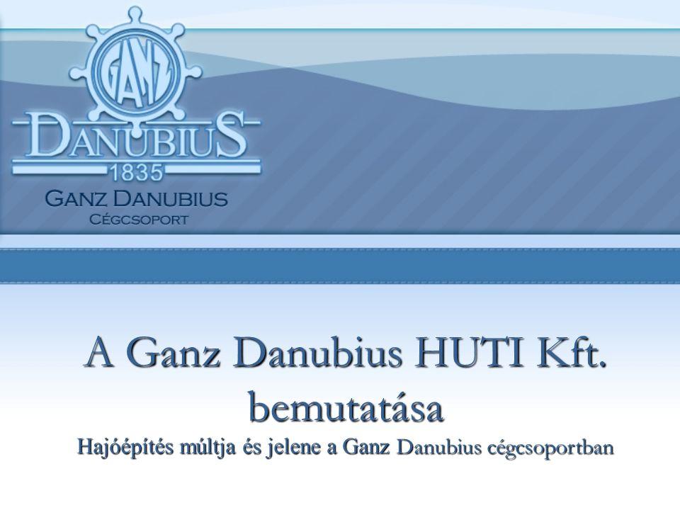 A Ganz Danubius HUTI Kft. bemutatása Hajóépítés múltja és jelene a Ganz Danubius cégcsoportban