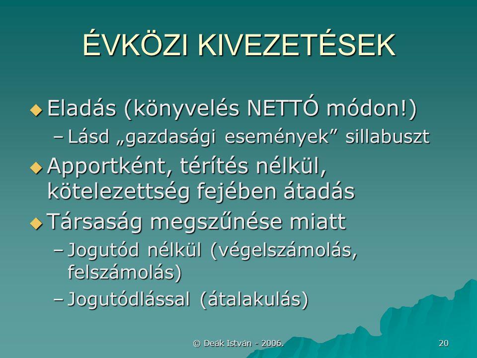 """© Deák István - 2006. 20 ÉVKÖZI KIVEZETÉSEK  Eladás (könyvelés NETTÓ módon!) –Lásd """"gazdasági események"""" sillabuszt  Apportként, térítés nélkül, köt"""
