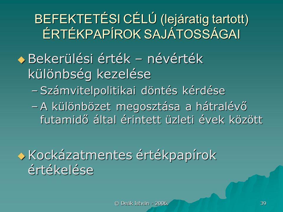 © Deák István - 2006. 39 BEFEKTETÉSI CÉLÚ (lejáratig tartott) ÉRTÉKPAPÍROK SAJÁTOSSÁGAI  Bekerülési érték – névérték különbség kezelése –Számvitelpol