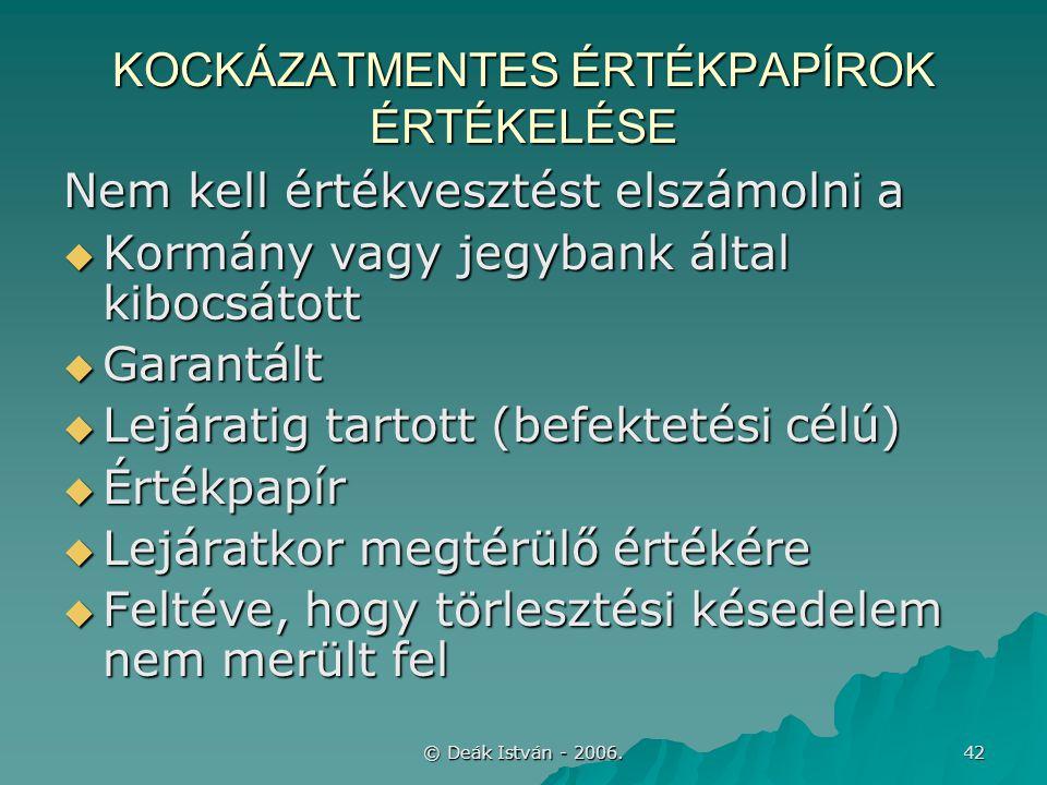 © Deák István - 2006. 42 KOCKÁZATMENTES ÉRTÉKPAPÍROK ÉRTÉKELÉSE Nem kell értékvesztést elszámolni a  Kormány vagy jegybank által kibocsátott  Garant