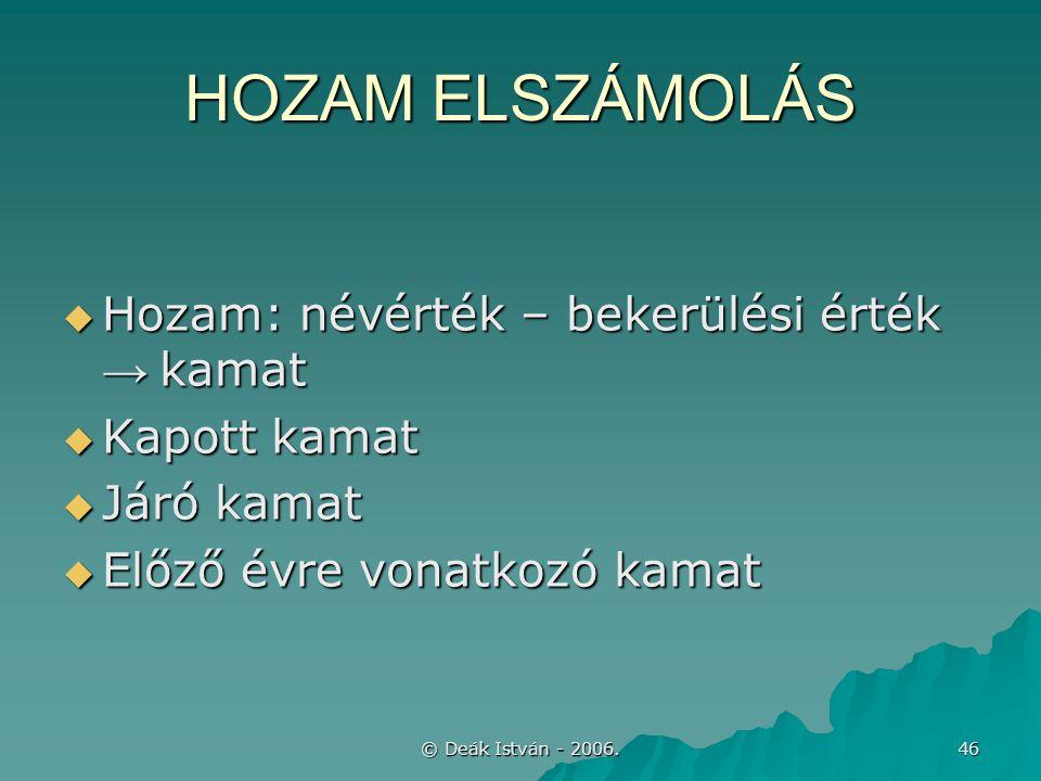 © Deák István - 2006. 46 HOZAM ELSZÁMOLÁS  Hozam: névérték – bekerülési érték → kamat  Kapott kamat  Járó kamat  Előző évre vonatkozó kamat