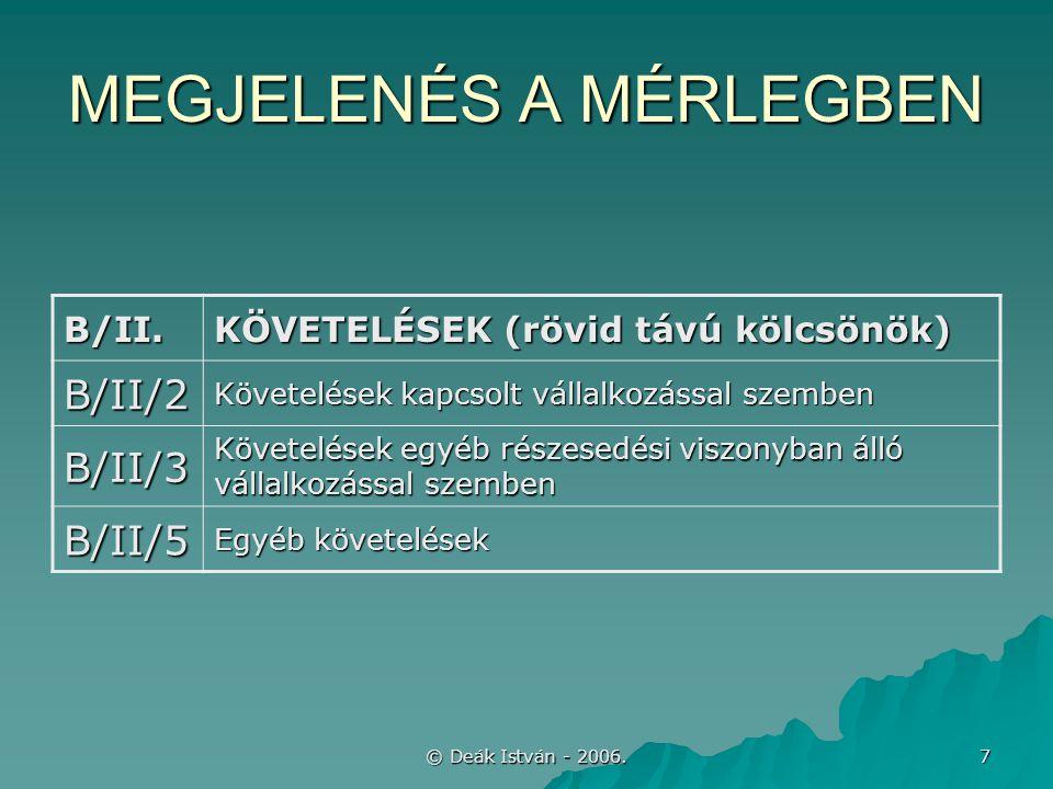 © Deák István - 2006. 7 MEGJELENÉS A MÉRLEGBEN B/II. KÖVETELÉSEK (rövid távú kölcsönök) B/II/2 Követelések kapcsolt vállalkozással szemben B/II/3 Köve