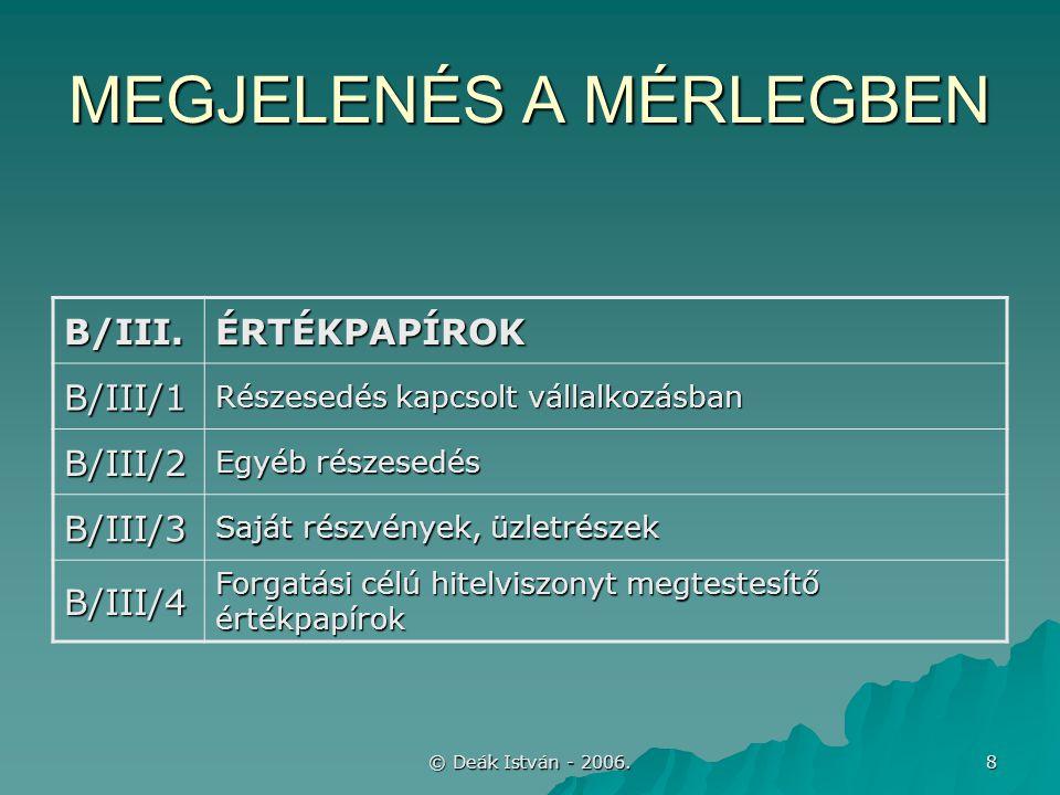 © Deák István - 2006. 8 MEGJELENÉS A MÉRLEGBEN B/III.ÉRTÉKPAPÍROK B/III/1 Részesedés kapcsolt vállalkozásban B/III/2 Egyéb részesedés B/III/3 Saját ré