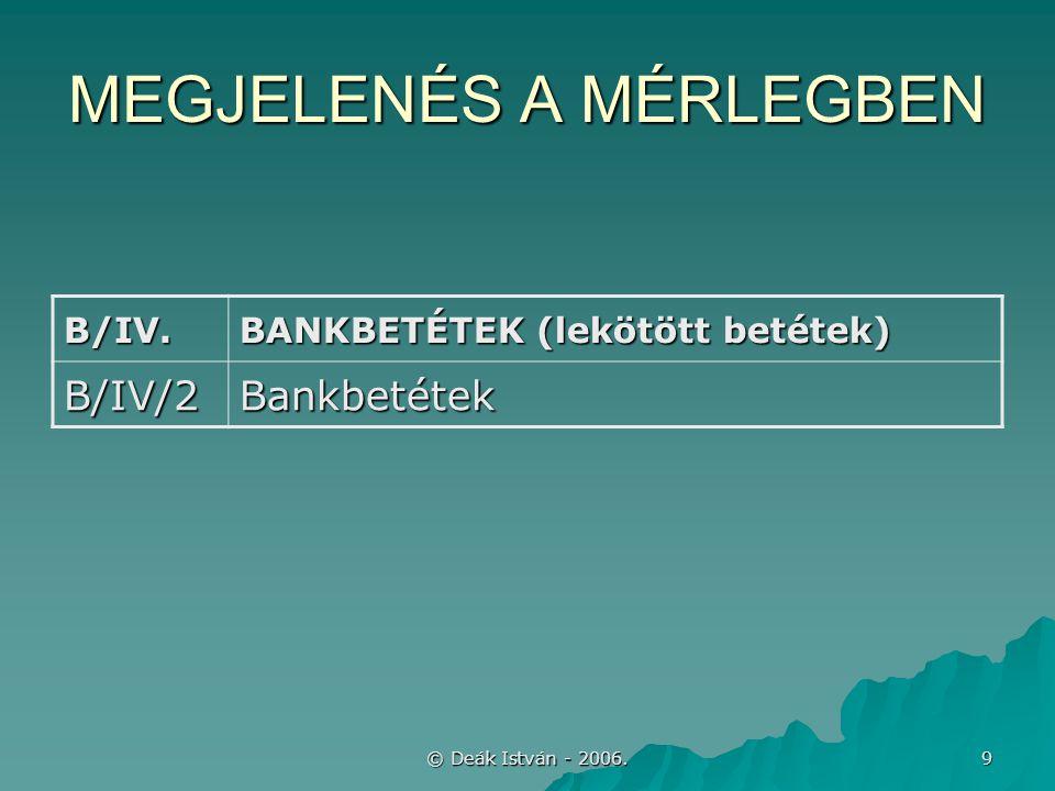 © Deák István - 2006. 9 MEGJELENÉS A MÉRLEGBEN B/IV. BANKBETÉTEK (lekötött betétek) B/IV/2Bankbetétek