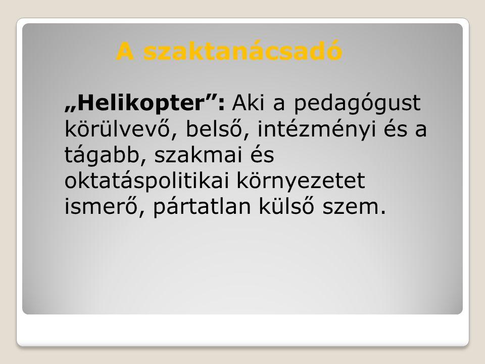 """""""Helikopter : Aki a pedagógust körülvevő, belső, intézményi és a tágabb, szakmai és oktatáspolitikai környezetet ismerő, pártatlan külső szem."""